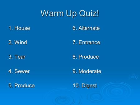 Warm Up Quiz! 1. House 2. Wind 3. Tear 4. Sewer 5. Produce 6. Alternate 7. Entrance 8. Produce 9. Moderate 10. Digest.