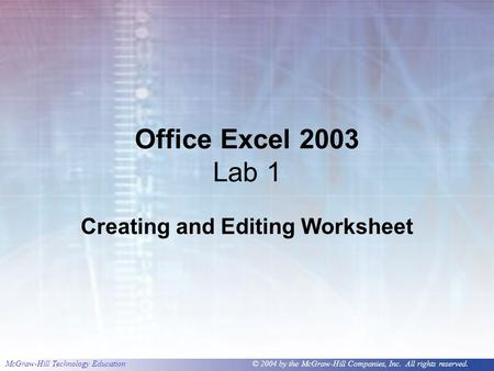 McGraw-Hill Technology Education © 2004 by the McGraw-Hill Companies, Inc. All rights reserved. Office Excel 2003 Lab 1 Creating and Editing Worksheet.