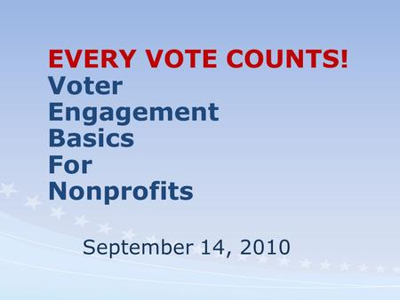 EVERY VOTE COUNTS! Voter Engagement Basics For Nonprofits September 14, 2010.