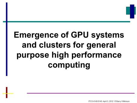 Emergence of GPU systems and clusters for general purpose high performance computing ITCS 4145/5145 April 3, 2012 © Barry Wilkinson.