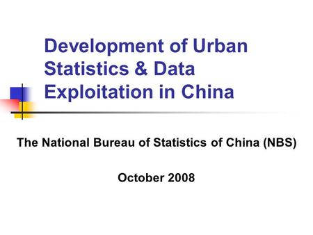 Development of Urban Statistics & Data Exploitation in China The National Bureau of Statistics of China (NBS) October 2008.