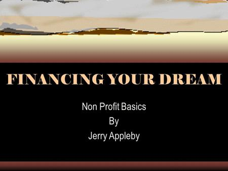 FINANCING YOUR DREAM Non Profit Basics By Jerry Appleby.