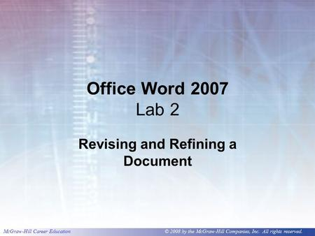 McGraw-Hill Career Education © 2008 by the McGraw-Hill Companies, Inc. All rights reserved. Office Word 2007 Lab 2 Revising and Refining a Document.