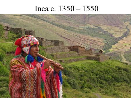 Inca c. 1350 – 1550. Geography Western coast of S. America Total Pop: 10 million Capital at Cuzco, religious center Machu Pichu 4000 miles in length Made.