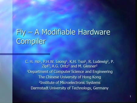1 Fly – A Modifiable Hardware Compiler C. H. Ho 1, P.H.W. Leong 1, K.H. Tsoi 1, R. Ludewig 2, P. Zipf 2, A.G. Oritz 2 and M. Glesner 2 1 Department of.