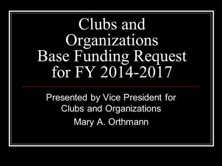 Clubs and Organizations Base Funding Request for FY 2014-2017 Presented by Vice President for Clubs and Organizations Mary A. Orthmann.