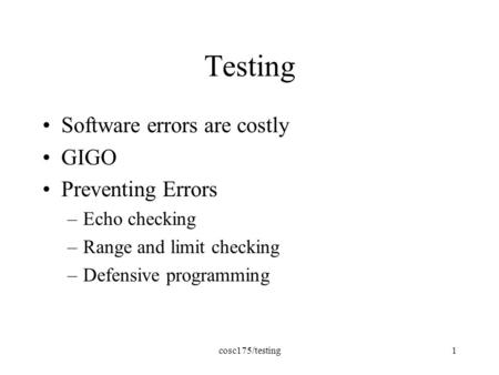 Cosc175/testing1 Testing Software errors are costly GIGO Preventing Errors –Echo checking –Range and limit checking –Defensive programming.