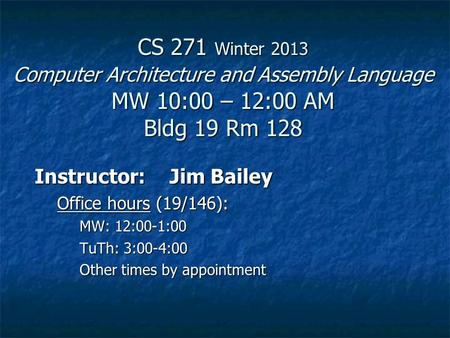 CS 271 Winter 2013 <strong>Computer</strong> Architecture and Assembly <strong>Language</strong> MW10:00 – 12:00 AM Bldg 19 Rm 128 Instructor:Jim Bailey Office hours (19/146): MW: 12:00-1:00.