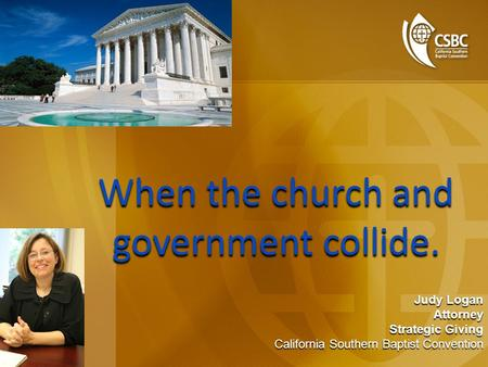 When the church and government collide. When the church and government collide. Judy Logan Attorney Strategic Giving California Southern Baptist Convention.