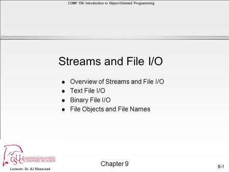 Lecturer: Dr. AJ Bieszczad Chapter 9 COMP 150: Introduction to <strong>Object</strong>-<strong>Oriented</strong> <strong>Programming</strong> 9-1 l Overview of Streams and File I/O l Text File I/O l Binary.
