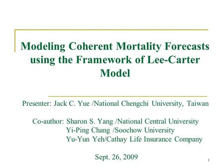 1 Modeling Coherent Mortality Forecasts using the Framework of Lee-Carter Model Presenter: Jack C. Yue /National Chengchi University, Taiwan Co-author: