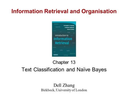 Information Retrieval and Organisation Chapter 13 Text Classification and Naïve Bayes Dell Zhang Birkbeck, University of London.
