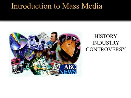 Introduction to Mass Media HISTORY INDUSTRY CONTROVERSY.