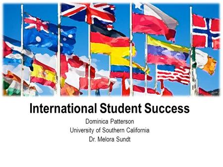 International Student Success Dominica Patterson University of Southern California Dr. Melora Sundt.
