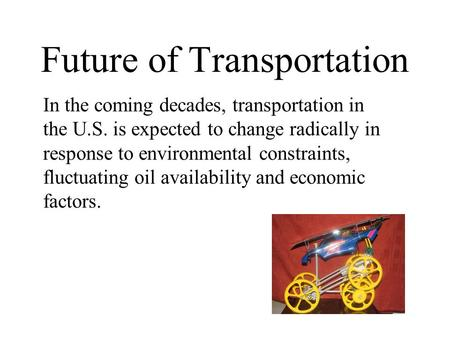 Future of Transportation In the coming decades, transportation in the U.S. is expected to change radically in response to environmental constraints, fluctuating.