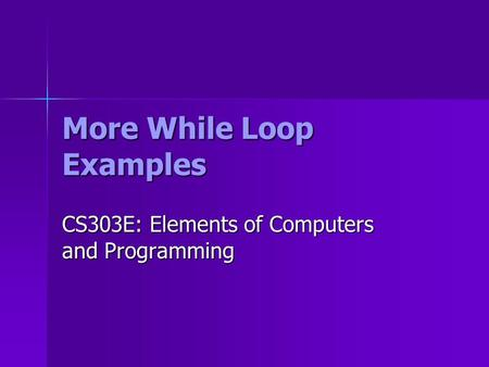 More While Loop Examples CS303E: Elements of Computers and Programming.