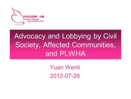 Advocacy and Lobbying by Civil Society, Affected Communities, and PLWHA Yuan Wenli 2012-07-26.