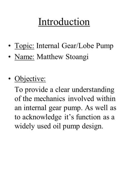 Introduction Topic: Internal Gear/Lobe Pump Name: Matthew Stoangi Objective: To provide a clear understanding of the mechanics involved within an internal.