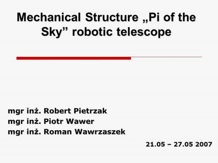 "Mechanical Structure ""Pi of the Sky"" robotic telescope mgr inż. Robert Pietrzak mgr inż. Piotr Wawer mgr inż. Roman Wawrzaszek 21.05 – 27.05 2007."