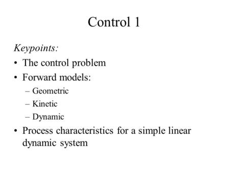 Control 1 Keypoints: The control problem Forward models: –Geometric –Kinetic –Dynamic Process characteristics for a simple linear dynamic system.