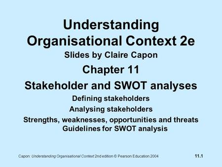11.1 Capon: Understanding Organisational Context 2nd edition © Pearson Education 2004 Understanding Organisational Context 2e Slides by Claire Capon Chapter.