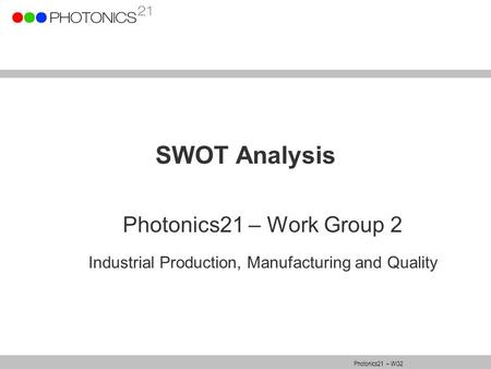 Photonics21 – WG2 SWOT Analysis Photonics21 – Work Group 2 Industrial Production, Manufacturing and Quality.