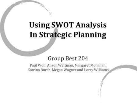 Using SWOT Analysis In Strategic Planning Group Best 204 Paul Wolf, Alison Weitman, Margaret Monahan, Katrina Burch, Megan Wagner and Lorry Williams.