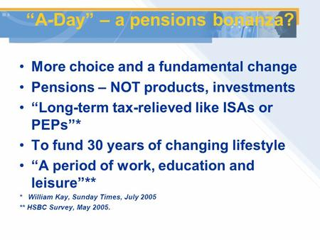 """A-Day"" – a pensions bonanza? More choice and a fundamental change Pensions – NOT products, investments ""Long-term tax-relieved like ISAs or PEPs""* To."