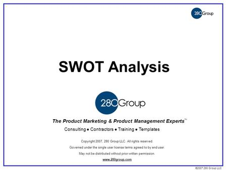 ©2007 280 Group LLC SWOT Analysis The Product Marketing & Product Management Experts Consulting ● Contractors ● Training ● Templates ™ Copyright 2007,