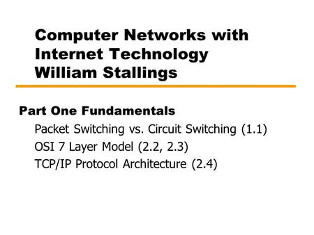 Computer Networks with Internet Technology William Stallings Part One Fundamentals Packet Switching vs. Circuit Switching (1.1) OSI 7 Layer Model (2.2,