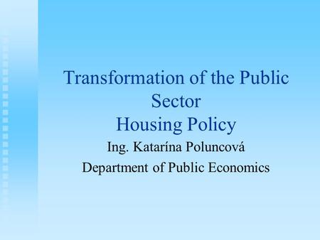 Transformation of the Public Sector Housing Policy Ing. Katarína Poluncová Department of Public Economics.