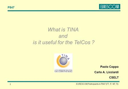 P847 EURESCOM Participants in P847 (FT, IT, NT, TI) 1 Paolo Coppo Carlo A. Licciardi CSELT What is TINA and is it useful for the TelCos ?