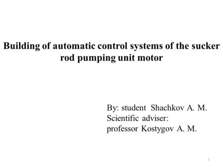 Building of automatic control systems of the sucker rod pumping unit motor By: student Shachkov A. M. Scientific adviser: professor Kostygov A. M. 1.