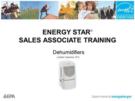 ENERGY STAR ® SALES ASSOCIATE TRAINING Dehumidifiers (Updated: September 2010)