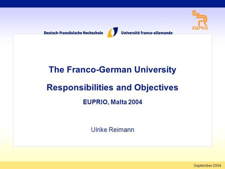 September 2004 The Franco-German University Responsibilities and Objectives EUPRIO, Malta 2004 Ulrike Reimann.