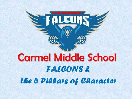 Carmel Middle School FALCONS & the 6 Pillars of Character.