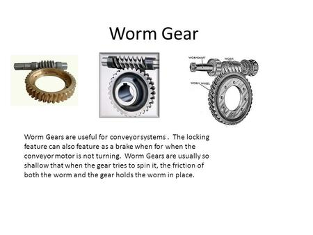 Worm Gear Worm Gears are useful for conveyor systems. The locking feature can also feature as a brake when for when the conveyor motor is not turning.