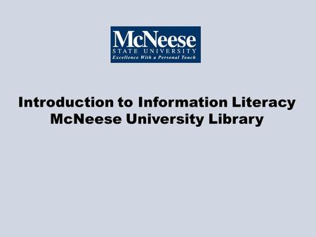 Introduction to Information Literacy McNeese University Library.