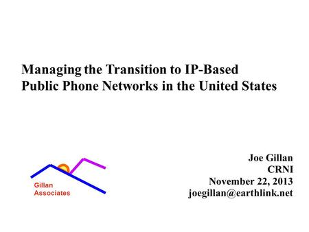 1 Managing the Transition to IP-Based Public Phone Networks in the United States Joe Gillan CRNI November 22, 2013 Gillan Associates.