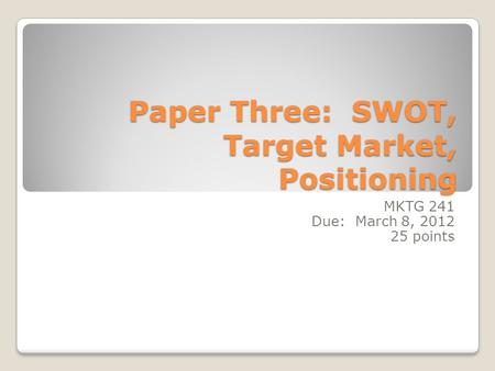 Paper Three: SWOT, Target Market, Positioning MKTG 241 Due: March 8, 2012 25 points.