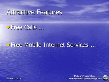 March 22, 2004 Midterm Presentation Communication System Design 2004 Attractive Features Free Calls... Free Calls... Free Mobile Internet Services... Free.