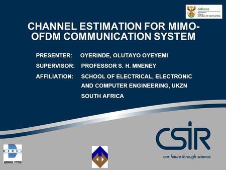 CHANNEL ESTIMATION FOR MIMO- OFDM COMMUNICATION SYSTEM PRESENTER: OYERINDE, OLUTAYO OYEYEMI SUPERVISOR: PROFESSOR S. H. MNENEY AFFILIATION:SCHOOL OF ELECTRICAL,