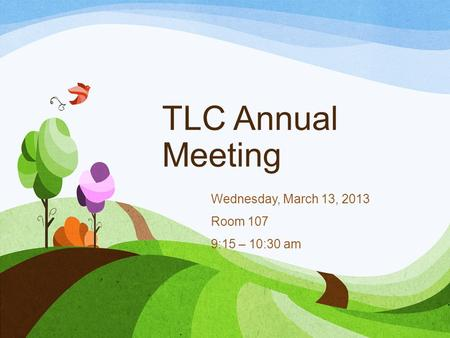 TLC Annual Meeting Wednesday, March 13, 2013 Room 107 9:15 – 10:30 am.