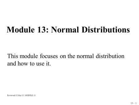 13 - 1 Module 13: Normal Distributions This module focuses on the normal distribution and how to use it. Reviewed 05 May 05/ MODULE 13.