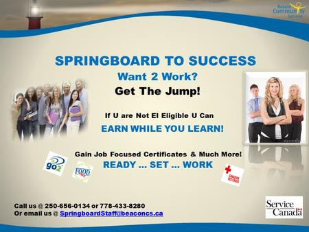 SPRINGBOARD TO SUCCESS Want 2 Work? Get The Jump! If U are Not EI Eligible U Can EARN WHILE YOU LEARN! Gain Job Focused Certificates & Much More! READY.