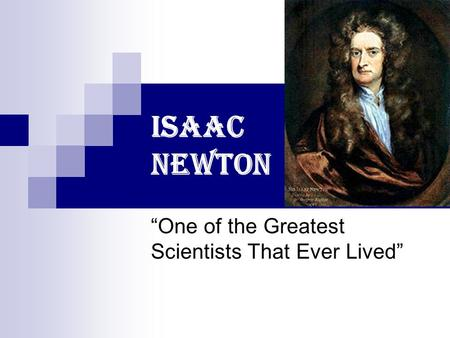 "Isaac Newton ""One of the Greatest Scientists That Ever Lived"""