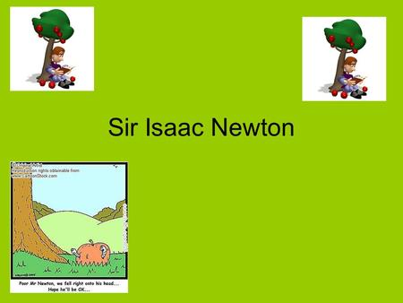 Sir Isaac Newton Legend Newton made a connection between why objects fall to the earth and what keeps the objects moving when he watched an apple fall.