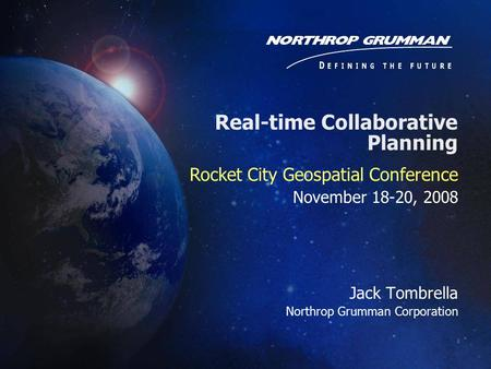 Jack Tombrella Northrop Grumman Corporation Rocket City Geospatial Conference November 18-20, 2008 Real-time Collaborative Planning.