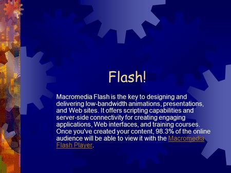 Flash! Macromedia Flash is the key to designing and delivering low-bandwidth animations, presentations, and Web sites. It offers scripting capabilities.