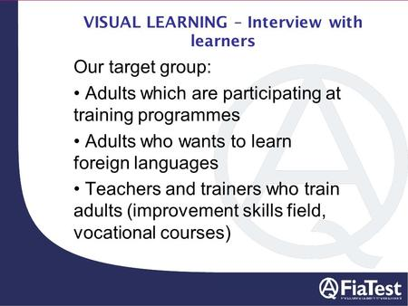 VISUAL LEARNING – Interview with learners Our target group: Adults which are participating at training programmes Adults who wants to learn foreign languages.